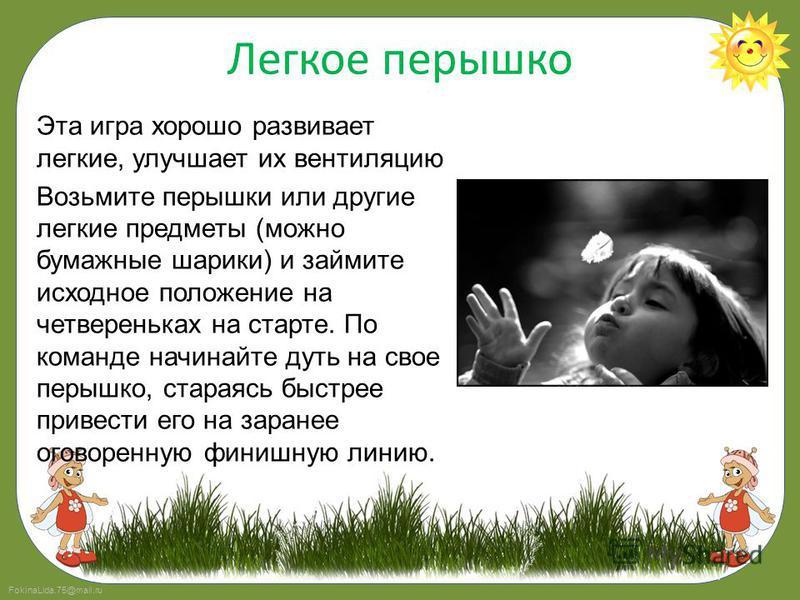 FokinaLida.75@mail.ru Легкое перышко Эта игра хорошо развивает легкие, улучшает их вентиляцию Возьмите перышки или другие легкие предметы (можно бумажные шарики) и займите исходное положение на четвереньках на старте. По команде начинайте дуть на сво