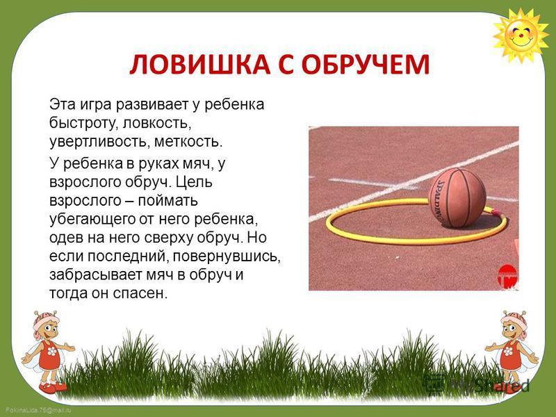 FokinaLida.75@mail.ru ЛОВИШКА С ОБРУЧЕМ Эта игра развивает у ребенка быстроту, ловкость, увертливость, меткость. У ребенка в руках мяч, у взрослого обруч. Цель взрослого – поймать убегающего от него ребенка, одев на него сверху обруч. Но если последн