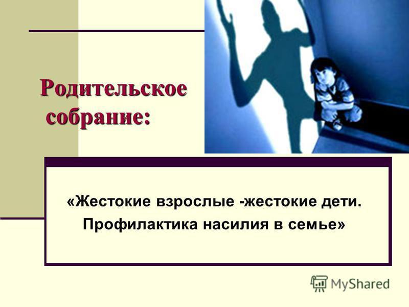 Родительское собрание: «Жестокие взрослые -жестокие дети. Профилактика насилия в семье»