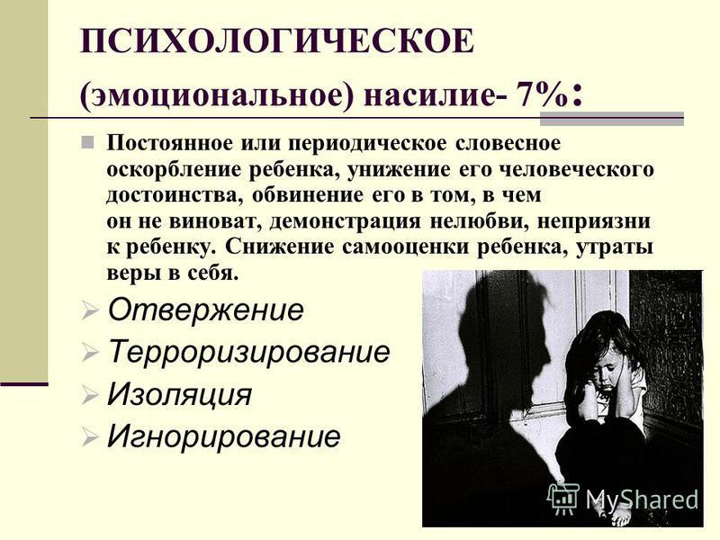ПСИХОЛОГИЧЕСКОЕ (эмоциональное) насилие- 7% : Постоянное или периодическое словесное оскорбление ребенка, унижение его человеческого достоинства, обвинение его в том, в чем он не виноват, демонстрация нелюбви, неприязни к ребенку. Снижение самооценки