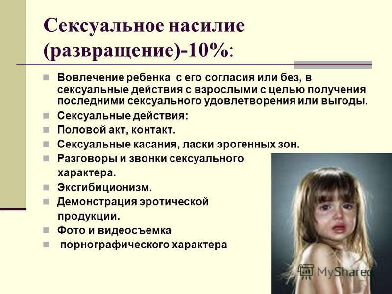 Сексуальное насилие (развращение)-10%: Вовлечение ребенка с его согласия или без, в сексуальные действия с взрослыми с целью получения последними сексуального удовлетворения или выгоды. Сексуальные действия: Половой акт, контакт. Сексуальные касания,