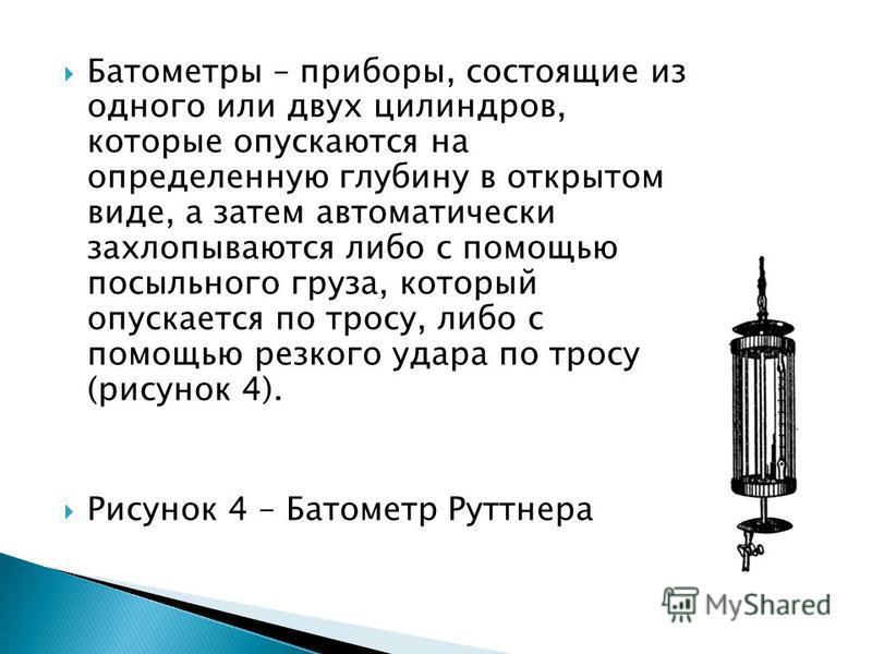Батометры – приборы, состоящие из одного или двух цилиндров, которые опускаются на определенную глубину в открытом виде, а затем автоматически захлопываются либо с помощью посыльного груза, который опускается по тросу, либо с помощью резкого удара по