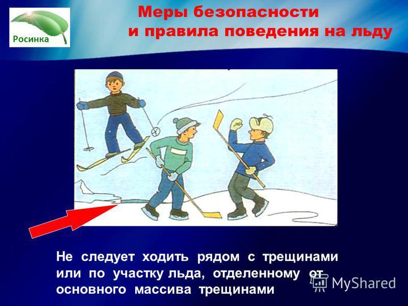 Росинка Не следует ходить рядом с трещинами или по участку льда, отделенному от основного массива трещинами Меры безопасности и правила поведения на льду