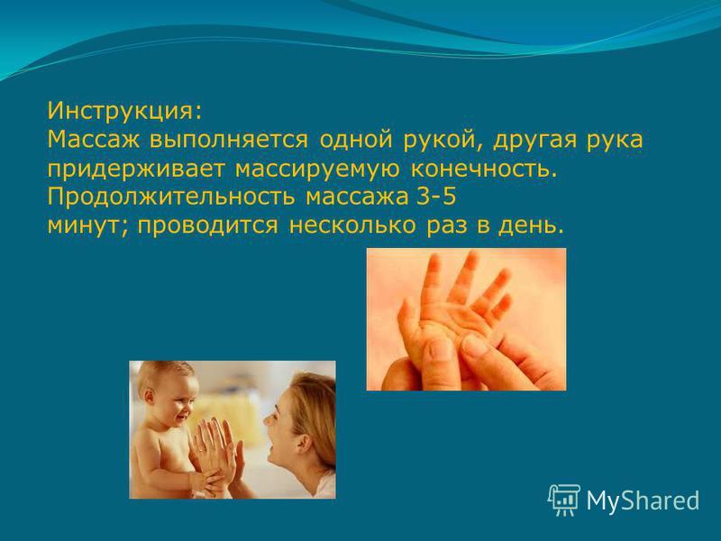 Инструкция: Массаж выполняется одной рукой, другая рука придерживает массируемую конечность. Продолжительность массажа 3-5 минут; проводится несколько раз в день.