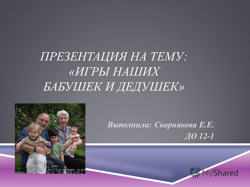 ПРЕЗЕНТАЦИЯ НА ТЕМУ: «ИГРЫ НАШИХ БАБУШЕК И ДЕДУШЕК» Выполнила: Скорнякова Е.Е. ДО 12-1