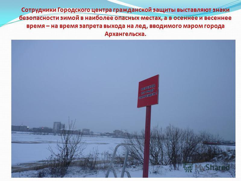 Сотрудники Городского центра гражданской защиты выставляют знаки безопасности зимой в наиболее опасных местах, а в осеннее и весеннее время – на время запрета выхода на лед, вводимого мэром города Архангельска.