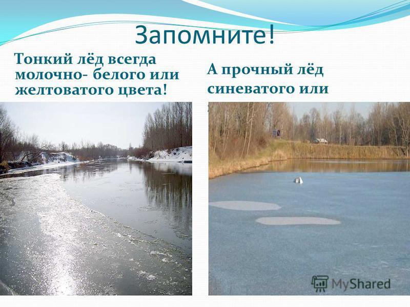 Запомните! Тонкий лёд всегда молочно- белого или желтоватого цвета! А прочный лёд синеватого или зеленоватого оттенка
