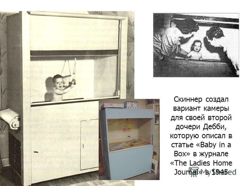 Скиннер создал вариант камеры для своей второй дочери Дебби, которую описал в статье «Baby in a Box» в журнале «The Ladies Home Journal» в 1945