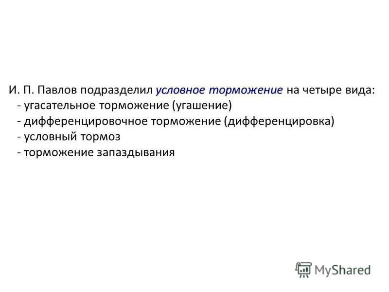 условное торможение И. П. Павлов подразделил условное торможение на четыре вида: - угасательное торможение (угашение) - дифференцировочное торможение (дифференцировка) - условный тормоз - торможение запаздывания