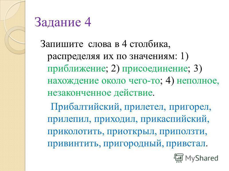 Задание 4 Запишите слова в 4 столбика, распределяя их по значениям: 1) приближение; 2) присоединение; 3) нахождение около чего-то; 4) неполное, незаконченное действие. Прибалтийский, прилетел, пригорел, прилепил, приходил, прикаспийский, приколотить,