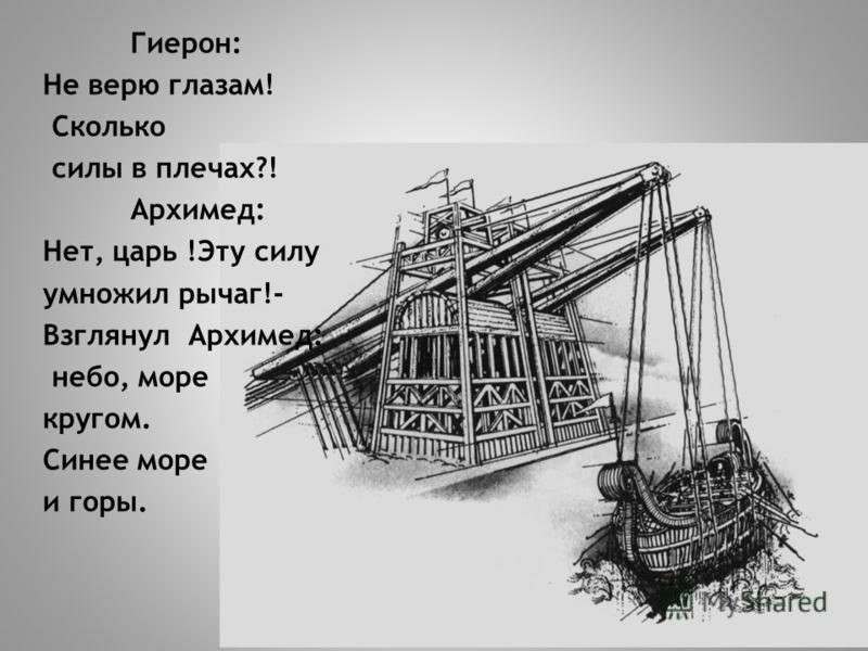Гиерон: Не верю глазам! Сколько силы в плечах?! Архимед: Нет, царь !Эту силу умножил рычаг!- Взглянул Архимед: небо, море кругом. Синее море и горы.