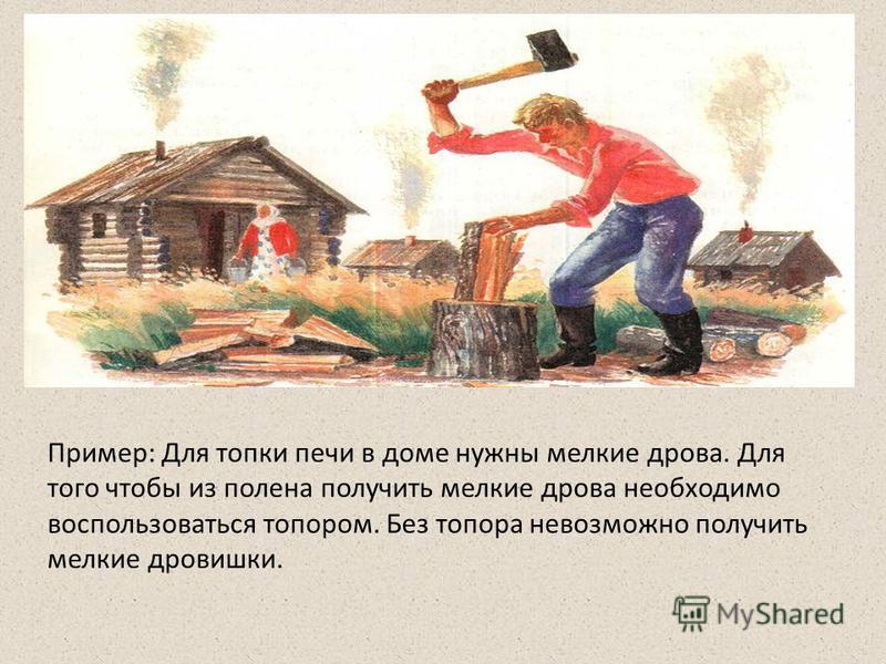 Пример: Для топки печи в доме нужны мелкие дрова. Для того чтобы из полена получить мелкие дрова необходимо воспользоваться топором. Без топора невозможно получить мелкие дровишки.