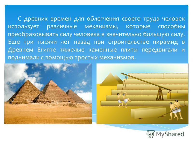 С древних времен для облегчения своего труда человек использует различные механизмы, которые способны преобразовывать силу человека в значительно большую силу. Еще три тысячи лет назад при строительстве пирамид в Древнем Египте тяжелые каменные плиты