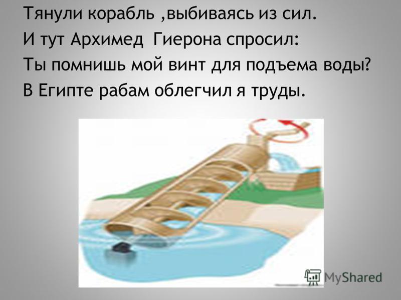 Тянули корабль,выбиваясь из сил. И тут Архимед Гиерона спросил: Ты помнишь мой винт для подъема воды? В Египте рабам облегчил я труды.