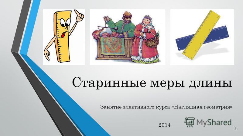 Старинные меры длины Занятие элективного курса «Наглядная геометрия» 2014 1