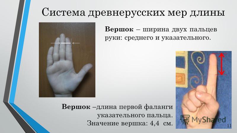 Система древнерусских мер длины Вершок – ширина двух пальцев руки: среднего и указательного. Вершок –длина первой фаланги указательного пальца. Значение вершка: 4,4 см. 11