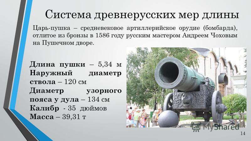 Система древнерусских мер длины Царь-пушка – средневековое артиллерийское орудие (бомбарда), отлитое из бронзы в 1586 году русским мастером Андреем Чоховым на Пушечном дворе. Длина пушки – 5,34 м Наружный диаметр ствола – 120 см Диаметр узорного пояс