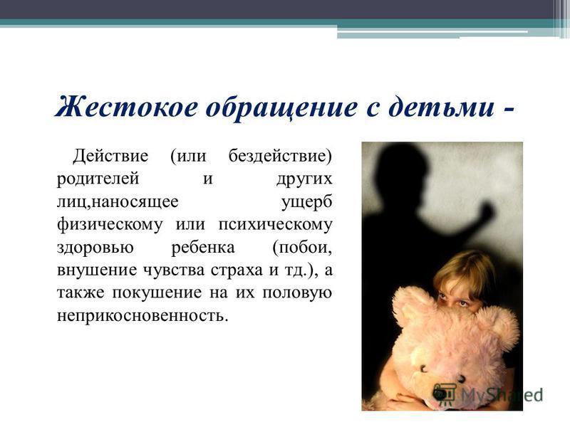 Жестокое обращение с детьми - Действие (или бездействие) родителей и других лиц,наносящее ущерб физическому или психическому здоровью ребенка (побои, внушение чувства страха и тд.), а также покушение на их половую неприкосновенность.