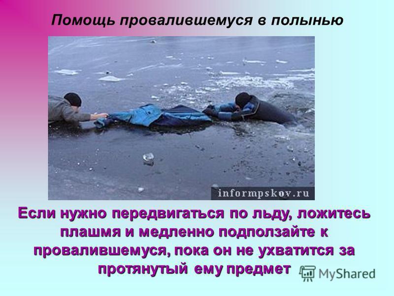 Помощь провалившемуся в полынью Если нужно передвигаться по льду, ложитесь плашмя и медленно подползайте к провалившемуся, пока он не ухватится за протянутый ему предмет