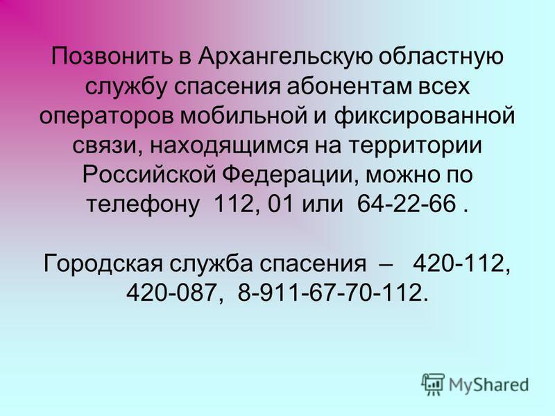 Позвонить в Архангельскую областную службу спасения абонентам всех операторов мобильной и фиксированной связи, находящимся на территории Российской Федерации, можно по телефону 112, 01 или 64-22-66. Городская служба спасения – 420-112, 420-087, 8-911