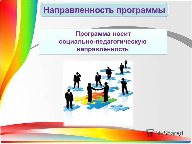 Направленность программы Программа носит социально-педагогическую направленность Программа носит социально-педагогическую направленность 6