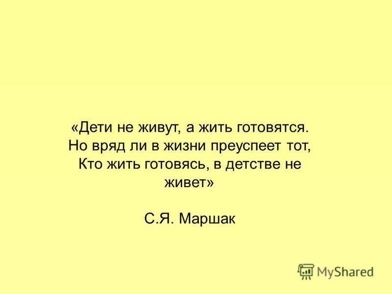 «Дети не живут, а жить готовятся. Но вряд ли в жизни преуспеет тот, Кто жить готовясь, в детстве не живет» С.Я. Маршак