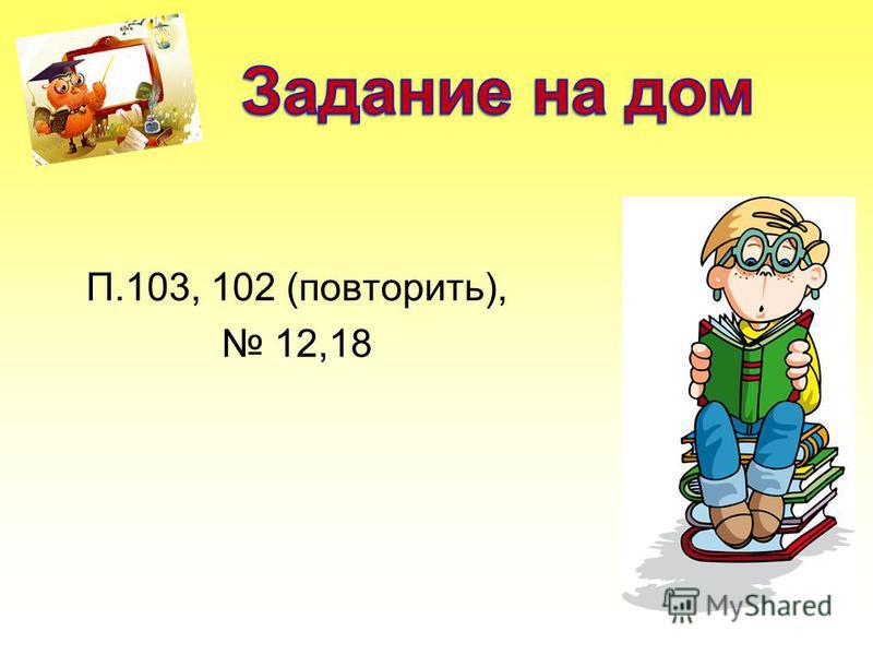 П.103, 102 (повторить), 12,18