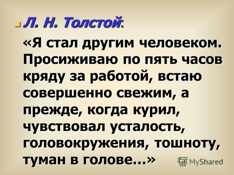 Л. Н. Толстой: «Я стал другим человеком. Просиживаю по пять часов кряду за работой, встаю совершенно свежим, а прежде, когда курил, чувствовал усталость, головокружения, тошноту, туман в голове…»