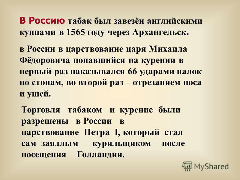 Торговля табаком и курение были разрешены в России в царствование Петра I, который стал сам заядлым курильщиком после посещения Голландии. В Россию табак был завезён английскими купцами в 1565 году через Архангельск. в России в царствование царя Миха