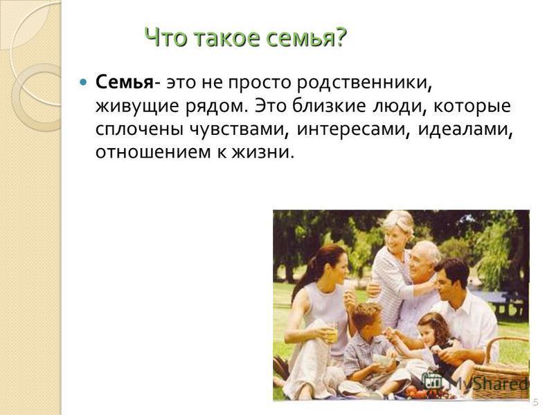 Что такое семья ? Семья - это не просто родственники, живущие рядом. Это близкие люди, которые сплочены чувствами, интересами, идеалами, отношением к жизни. 5
