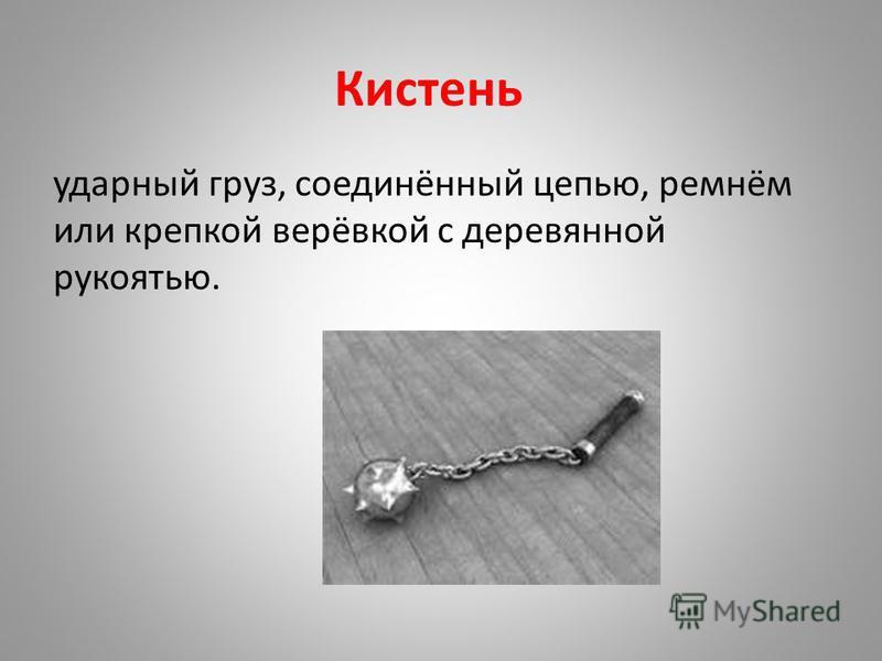 Кистень ударный груз, соединённый цепью, ремнём или крепкой верёвкой с деревянной рукоятью.