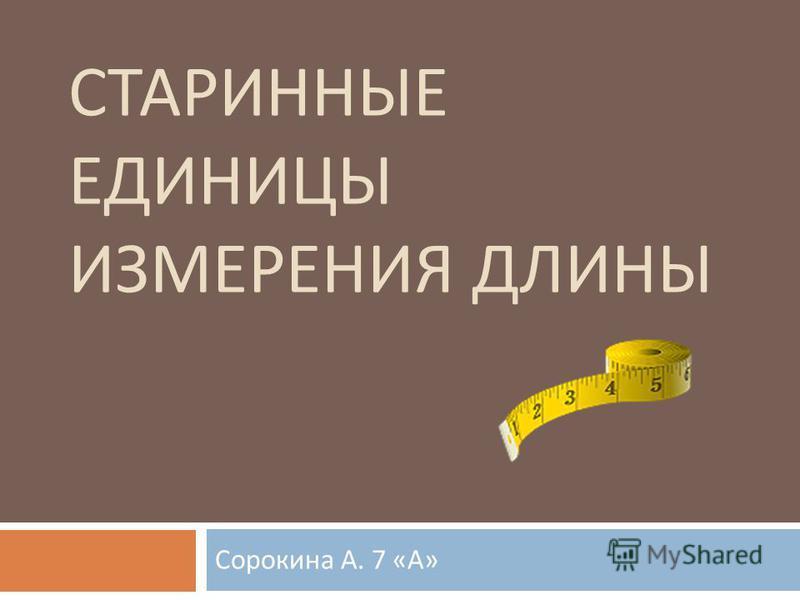 СТАРИННЫЕ ЕДИНИЦЫ ИЗМЕРЕНИЯ ДЛИНЫ Сорокина А. 7 « А »