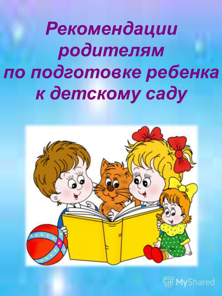 Рекомендации родителям по подготовке ребенка к детскому саду