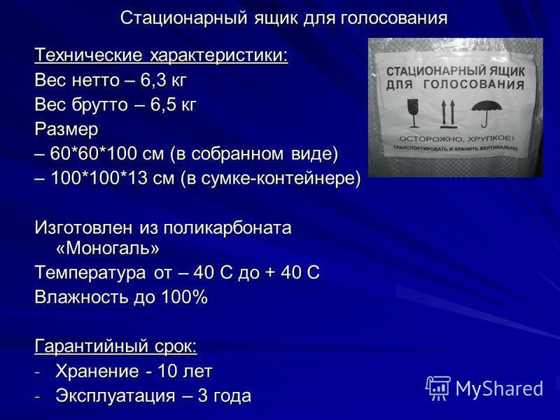 Стационарный ящик для голосования Технические характеристики: Вес нетто – 6,3 кг Вес брутто – 6,5 кг Размер – 60*60*100 см (в собранном виде) – 100*100*13 см (в сумке-контейнере) Изготовлен из поликарбоната «Моногаль» Температура от – 40 С до + 40 С