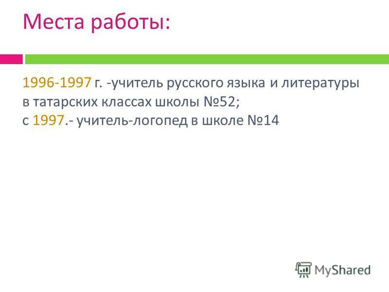 Места работы : 1996-1997 г. - учитель русского языка и литературы в татарских классах школы 52; с 1997.- учитель - логопед в школе 14