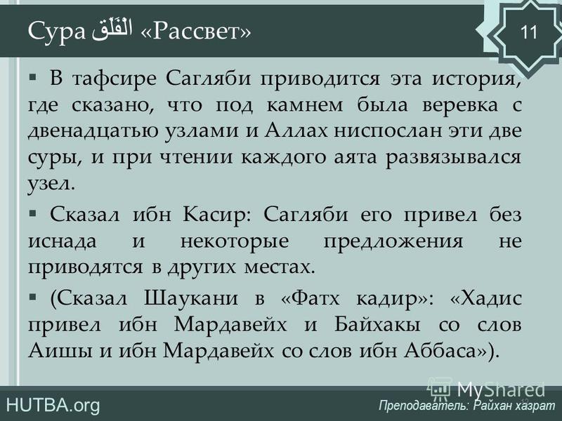 HUTBA.org Преподаватель: Райхан хазрат В тафсире Сагляби приводится эта история, где сказано, что под камнем была веревка с двенадцатью узлами и Аллах ниспослан эти две суры, и при чтении каждого акта развязывался узел. Сказал ибн Касир: Сагляби его
