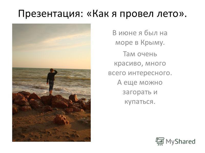 Презентация: «Как я провел лето». В июне я был на море в Крыму. Там очень красиво, много всего интересного. А еще можно загорать и купаться.
