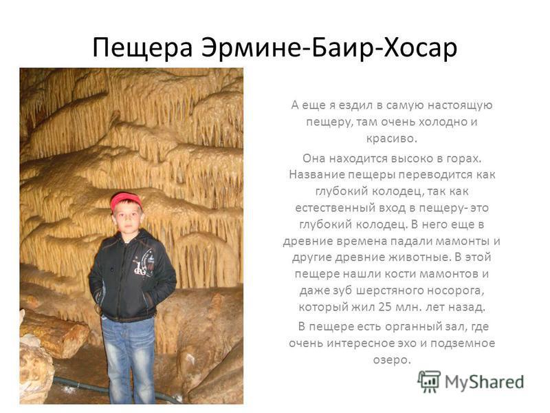 Пещера Эрмине-Баир-Хосар А еще я ездил в самую настоящую пещеру, там очень холодно и красиво. Она находится высоко в горах. Название пещеры переводится как глубокий колодец, так как естественный вход в пещеру- это глубокий колодец. В него еще в древн