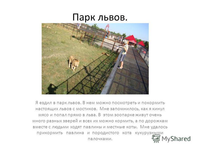 Парк львов. Я ездил в парк львов. В нем можно посмотреть и покормить настоящих львов с мостиков. Мне запомнилось, как я кинул мясо и попал прямо в льва. В этом зоопарке живут очень много разных зверей и всех их можно кормить, а по дорожкам вместе с л