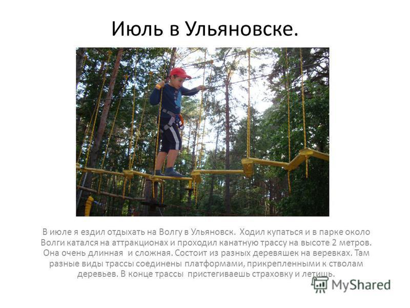 Июль в Ульяновске. В июле я ездил отдыхать на Волгу в Ульяновск. Ходил купаться и в парке около Волги катался на аттракционах и проходил канатную трассу на высоте 2 метров. Она очень длинная и сложная. Состоит из разных деревяшек на веревках. Там раз