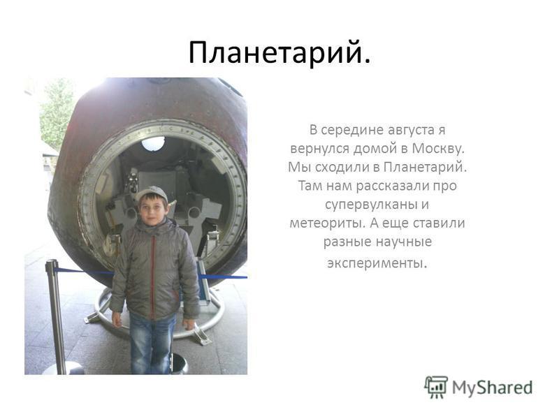 Планетарий. В середине августа я вернулся домой в Москву. Мы сходили в Планетарий. Там нам рассказали про супервулканы и метеориты. А еще ставили разные научные эксперименты.
