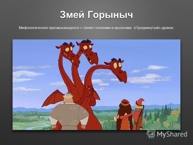 Змей Горыныч Мифологическое пресмыкающееся с тремя головами и крыльями. «Продвинутый» дракон.