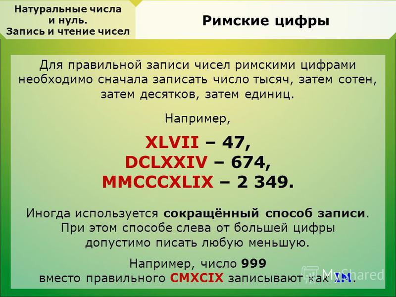 Для правильной записи чисел римскими цифрами необходимо сначала записать число тысяч, затем сотен, затем десятков, затем единиц. Например, XLVII – 47, DCLXXIV – 674, MMCCCXLIX – 2 349. Иногда используется сокращённый способ записи. При этом способе с