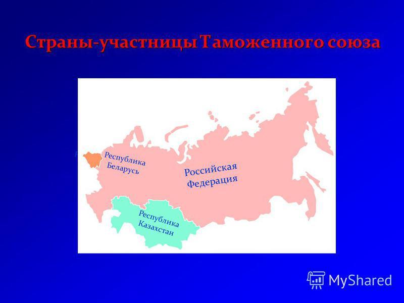 Республика Беларусь Республика Казахстан Страны-участницы Таможенного союза Республика Казахстан Республика Беларусь Российская Федерация