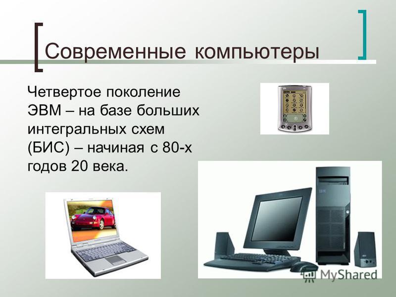 Современные компьютеры Четвертое поколение ЭВМ – на базе больших интегральных схем (БИС) – начиная с 80-х годов 20 века.