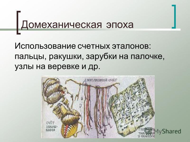 Домеханическая эпоха Использование счетных эталонов: пальцы, ракушки, зарубки на палочке, узлы на веревке и др.