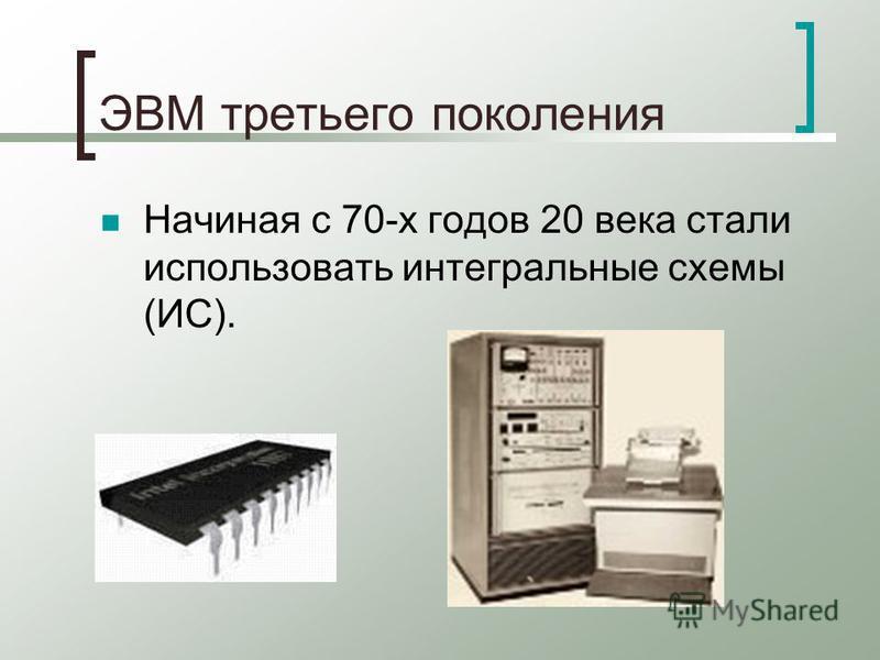 ЭВМ третьего поколения Начиная с 70-х годов 20 века стали использовать интегральные схемы (ИС).