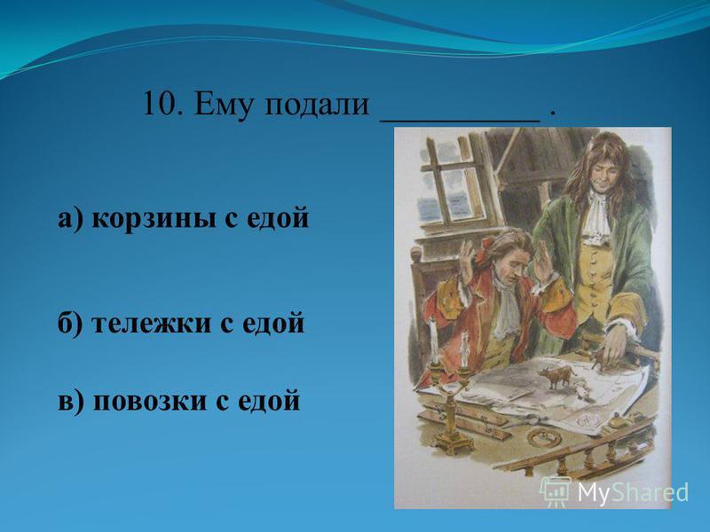 10. Ему подали _________. а) корзины с едой б) тележки с едой в) повозки с едой