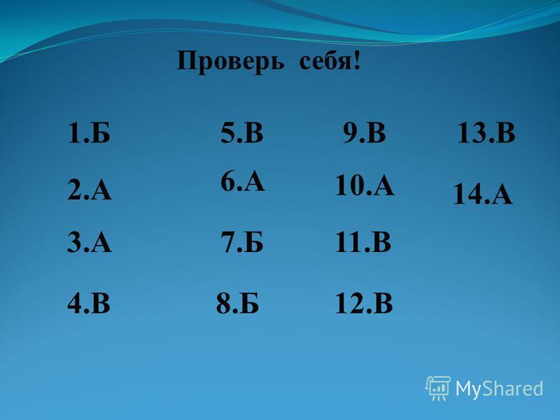 Проверь себя! 1. Б 3.А3. А 2.А2. А 4.В4. В 5.В5. В 6.А6. А 7.Б7. Б 8.Б8. Б 9.В9. В 10. А 11. В 12. В 13. В 14.А