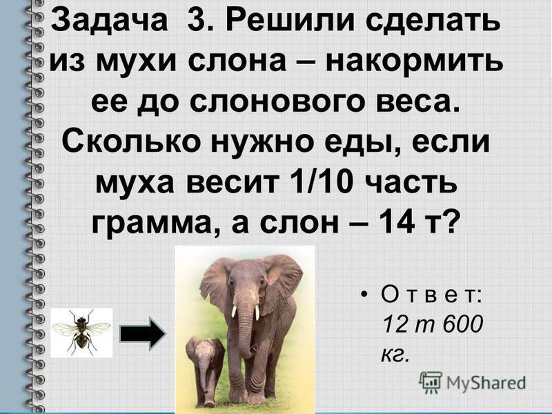 Задача 3. Решили сделать из мухи слона – накормить ее до слонового веса. Сколько нужно еды, если муха весит 1/10 часть грамма, а слон – 14 т? О т в е т: 12 т 600 кг.